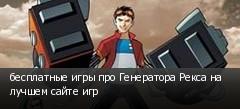 бесплатные игры про Генератора Рекса на лучшем сайте игр