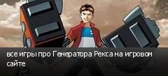 все игры про Генератора Рекса на игровом сайте