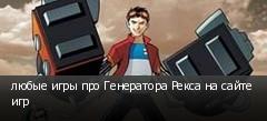 любые игры про Генератора Рекса на сайте игр