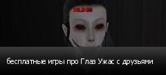 бесплатные игры про Глаз Ужас с друзьями