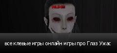 все клевые игры онлайн игры про Глаз Ужас