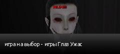 игра на выбор - игры Глаз Ужас