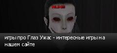 игры про Глаз Ужас - интересные игры на нашем сайте