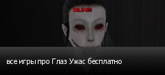 все игры про Глаз Ужас бесплатно