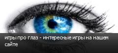игры про глаз - интересные игры на нашем сайте