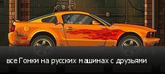 все Гонки на русских машинах с друзьями