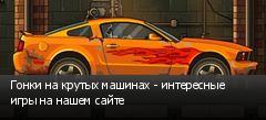 Гонки на крутых машинах - интересные игры на нашем сайте