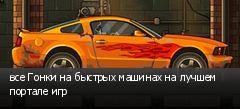 все Гонки на быстрых машинах на лучшем портале игр