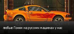 любые Гонки на русских машинах у нас