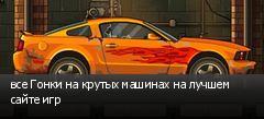 все Гонки на крутых машинах на лучшем сайте игр
