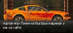 портал игр- Гонки на быстрых машинах у нас на сайте