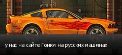 у нас на сайте Гонки на русских машинах