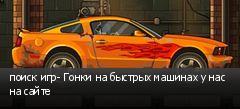 поиск игр- Гонки на быстрых машинах у нас на сайте