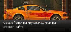 клевые Гонки на крутых машинах на игровом сайте