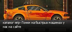 каталог игр- Гонки на быстрых машинах у нас на сайте