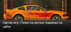 портал игр- Гонки на крутых машинах на сайте