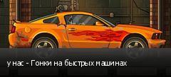 у нас - Гонки на быстрых машинах
