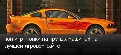 топ игр- Гонки на крутых машинах на лучшем игровом сайте