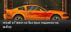 играй в Гонки на быстрых машинах на выбор