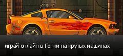 играй онлайн в Гонки на крутых машинах