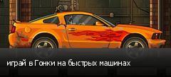 играй в Гонки на быстрых машинах