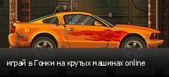 играй в Гонки на крутых машинах online