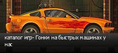 каталог игр- Гонки на быстрых машинах у нас
