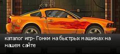 каталог игр- Гонки на быстрых машинах на нашем сайте