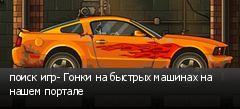 поиск игр- Гонки на быстрых машинах на нашем портале