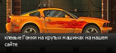 клевые Гонки на крутых машинах на нашем сайте