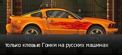только клевые Гонки на русских машинах
