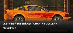 скачивай на выбор Гонки на русских машинах