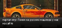 портал игр- Гонки на русских машинах у нас на сайте