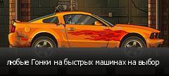 любые Гонки на быстрых машинах на выбор