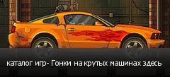 каталог игр- Гонки на крутых машинах здесь