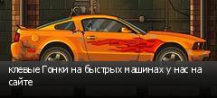 клевые Гонки на быстрых машинах у нас на сайте