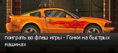 поиграть во флеш игры - Гонки на быстрых машинах