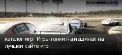 каталог игр- Игры гонки на машинах на лучшем сайте игр