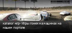 каталог игр- Игры гонки на машинах на нашем портале