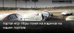 портал игр- Игры гонки на машинах на нашем портале