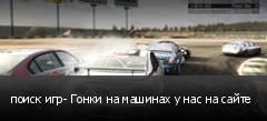 поиск игр- Гонки на машинах у нас на сайте