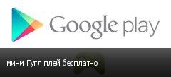 мини Гугл плей бесплатно