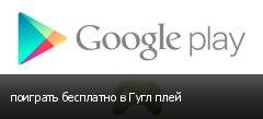 поиграть бесплатно в Гугл плей