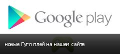 новые Гугл плей на нашем сайте
