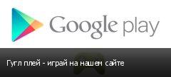 Гугл плей - играй на нашем сайте
