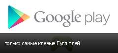 только самые клевые Гугл плей