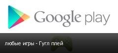 любые игры - Гугл плей