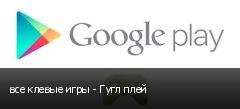 все клевые игры - Гугл плей