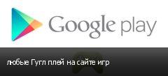 любые Гугл плей на сайте игр