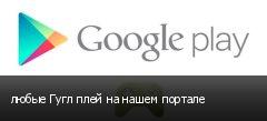 любые Гугл плей на нашем портале
